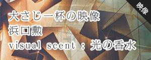 大さじ一杯の映像 浜口勲 visual scent : 光の香水