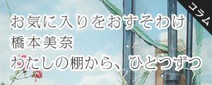 お気に入りをおすそわけ 橋本美奈 わたしの棚からひとつずつ